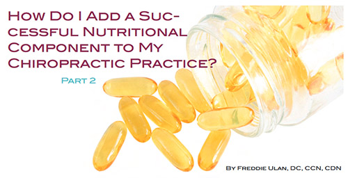DC Products Review: How Do I Add a Sucessful Nutritional Component to my Chiropractic Practice? Part 2, by Freddie Ulan, DC, CCN